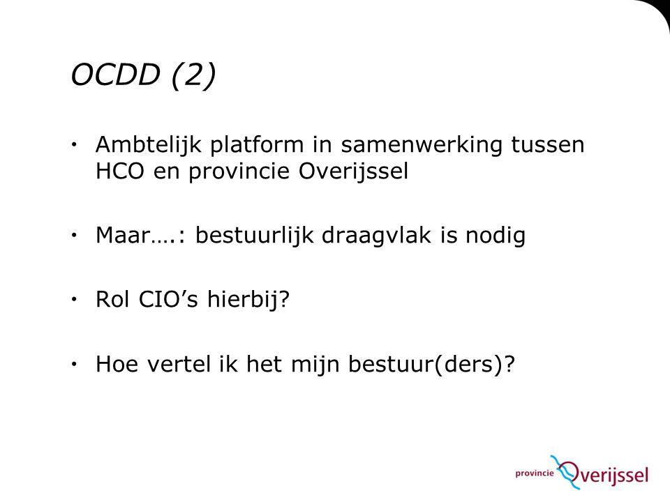 OCDD (2)  Ambtelijk platform in samenwerking tussen HCO en provincie Overijssel  Maar….: bestuurlijk draagvlak is nodig  Rol CIO's hierbij.