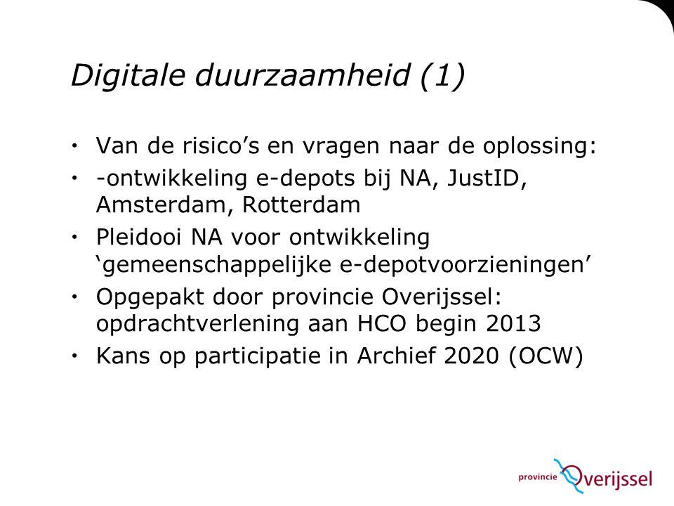 Digitale duurzaamheid (1)  Van de risico's en vragen naar de oplossing:  -ontwikkeling e-depots bij NA, JustID, Amsterdam, Rotterdam  Pleidooi NA voor ontwikkeling 'gemeenschappelijke e-depotvoorzieningen'  Opgepakt door provincie Overijssel: opdrachtverlening aan HCO begin 2013  Kans op participatie in Archief 2020 (OCW)