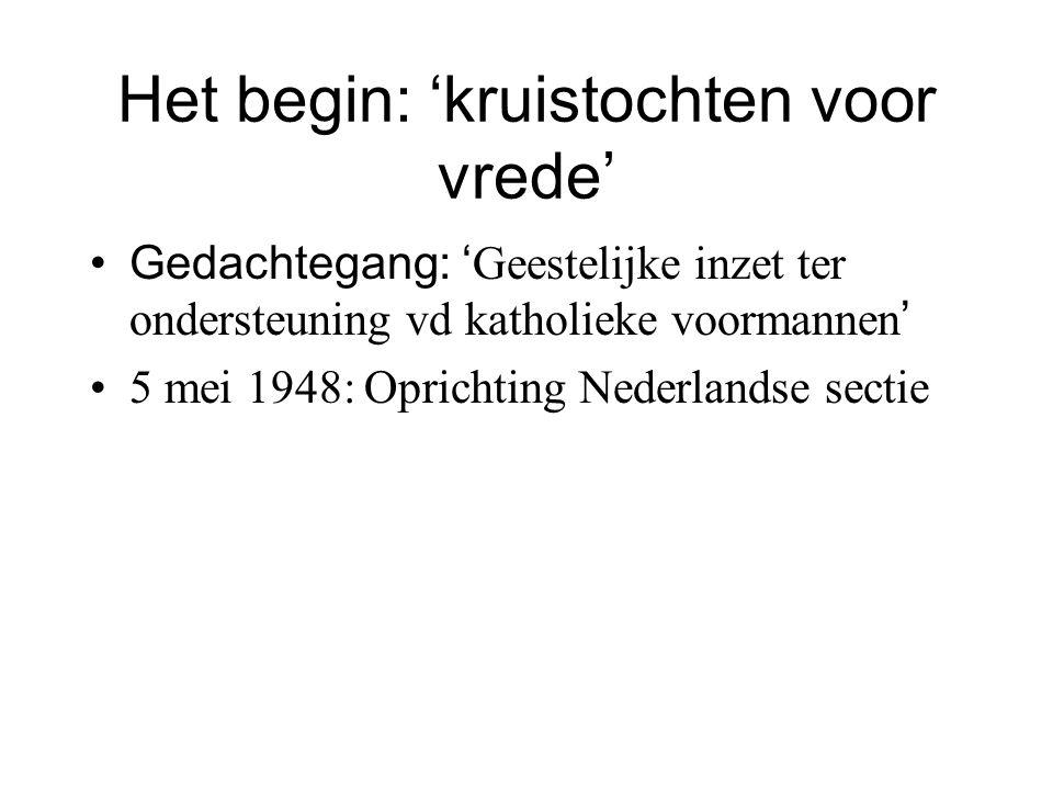 Het begin: 'kruistochten voor vrede' Gedachtegang: ' Geestelijke inzet ter ondersteuning vd katholieke voormannen ' 5 mei 1948: Oprichting Nederlandse sectie