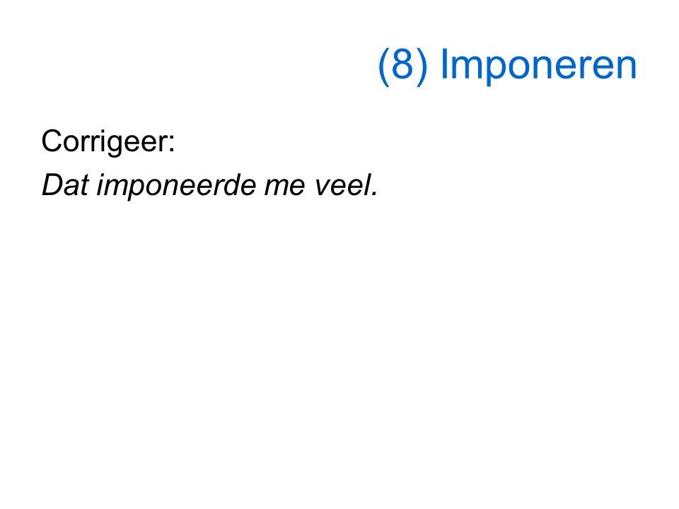 (8) Imponeren Corrigeer: Dat imponeerde me veel.
