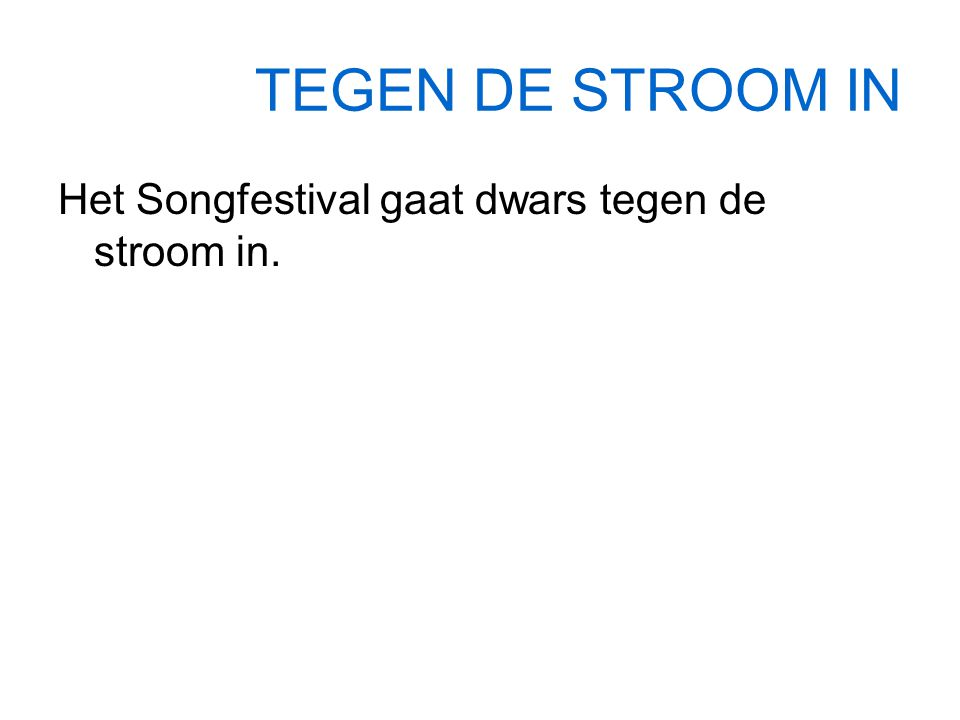 TEGEN DE STROOM IN Het Songfestival gaat dwars tegen de stroom in.