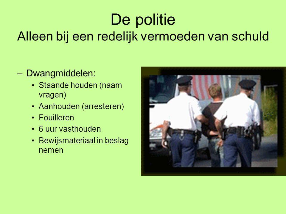 De politie Alleen bij een redelijk vermoeden van schuld –Dwangmiddelen: Staande houden (naam vragen) Aanhouden (arresteren) Fouilleren 6 uur vasthoude