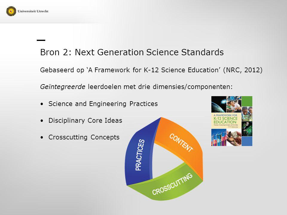 Bron 2: Next Generation Science Standards Gebaseerd op 'A Framework for K-12 Science Education' (NRC, 2012) Geïntegreerde leerdoelen met drie dimensie