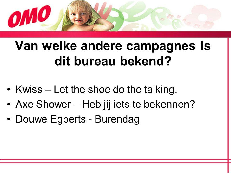 Van welke andere campagnes is dit bureau bekend? Kwiss – Let the shoe do the talking. Axe Shower – Heb jij iets te bekennen? Douwe Egberts - Burendag