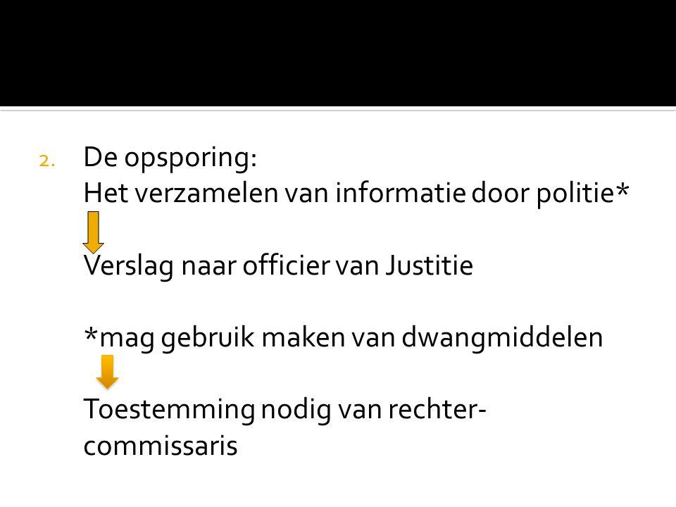 2. De opsporing: Het verzamelen van informatie door politie* Verslag naar officier van Justitie *mag gebruik maken van dwangmiddelen Toestemming nodig