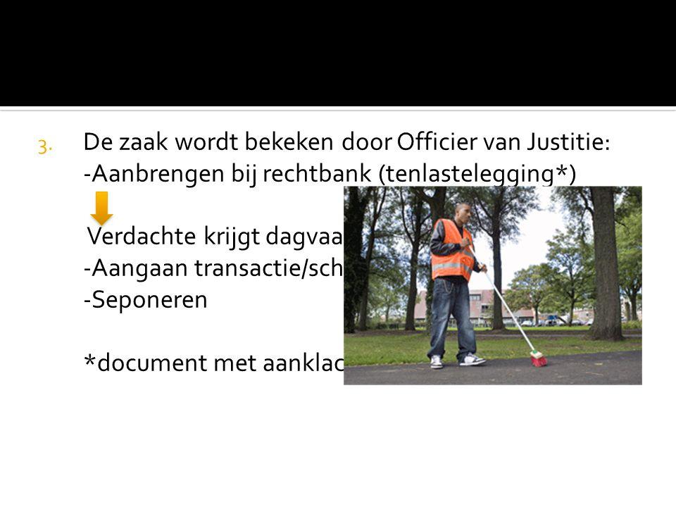 3. De zaak wordt bekeken door Officier van Justitie: -Aanbrengen bij rechtbank (tenlastelegging*) Verdachte krijgt dagvaarding thuis gestuurd -Aangaan