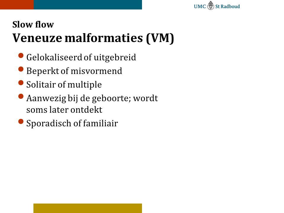 Slow flow Veneuze malformaties (VM) Gelokaliseerd of uitgebreid Beperkt of misvormend Solitair of multiple Aanwezig bij de geboorte; wordt soms later ontdekt Sporadisch of familiair