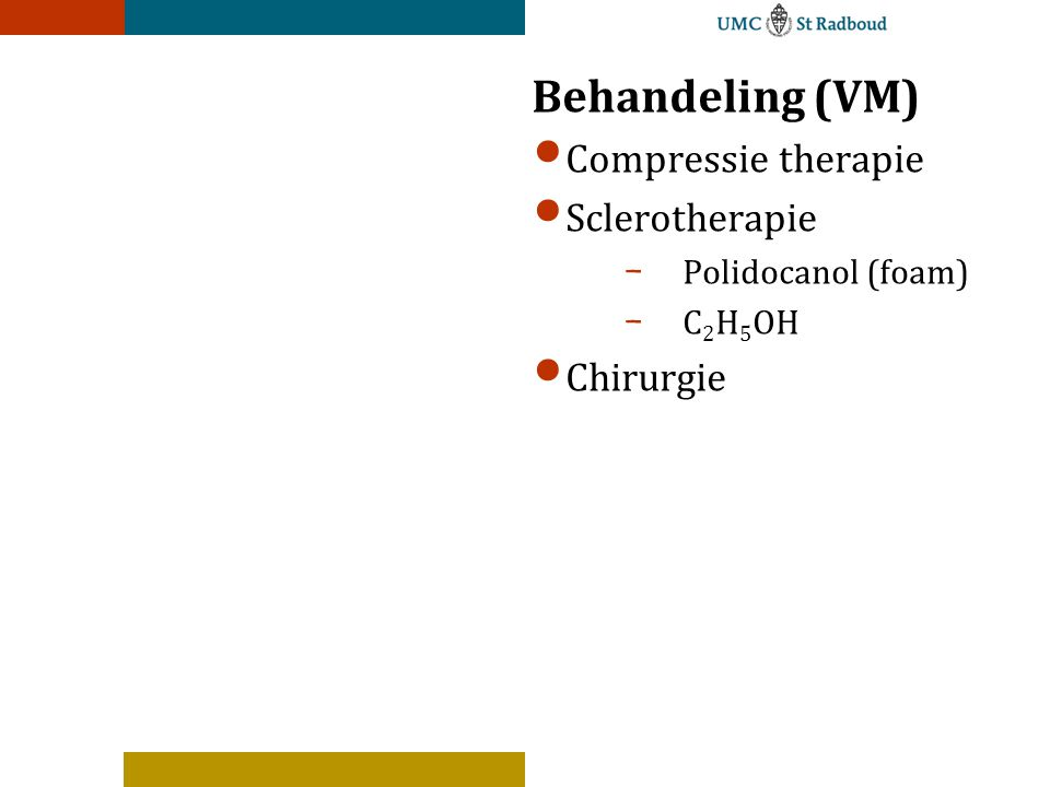 Behandeling (VM) Compressie therapie Sclerotherapie - Polidocanol (foam) - C 2 H 5 OH Chirurgie