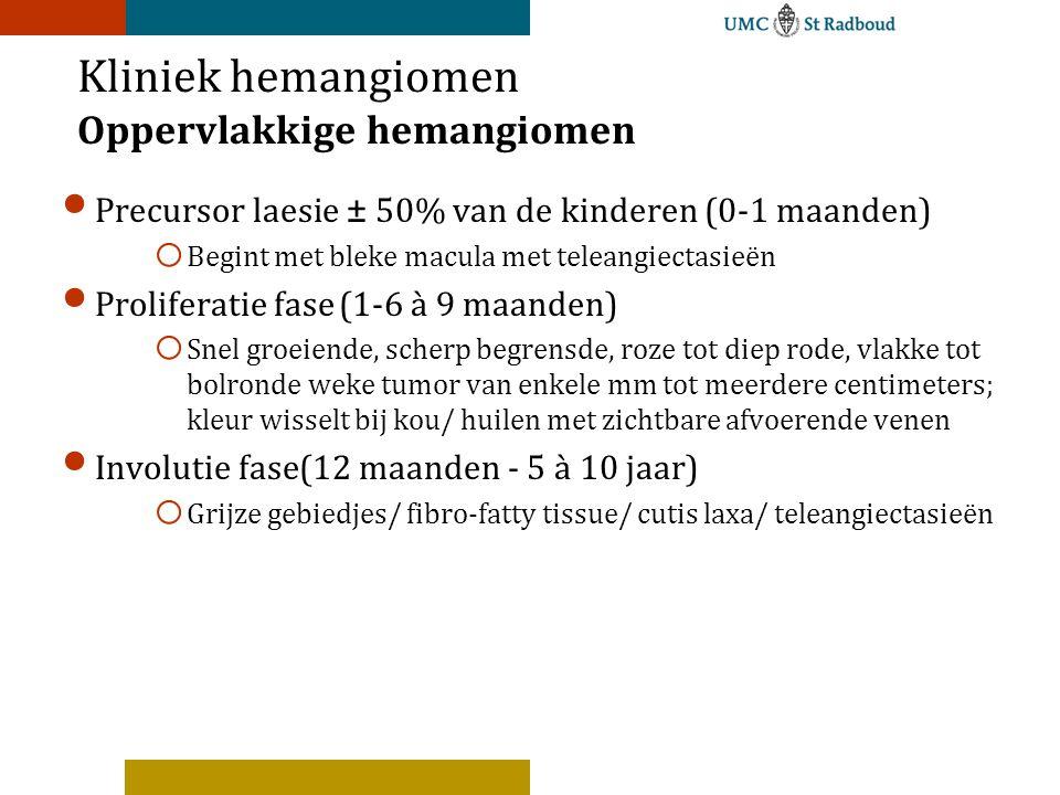 Kliniek hemangiomen Oppervlakkige hemangiomen Precursor laesie ± 50% van de kinderen (0-1 maanden) o Begint met bleke macula met teleangiectasieën Proliferatie fase(1-6 à 9 maanden) o Snel groeiende, scherp begrensde, roze tot diep rode, vlakke tot bolronde weke tumor van enkele mm tot meerdere centimeters; kleur wisselt bij kou/ huilen met zichtbare afvoerende venen Involutie fase(12 maanden - 5 à 10 jaar) o Grijze gebiedjes/ fibro-fatty tissue/ cutis laxa/ teleangiectasieën