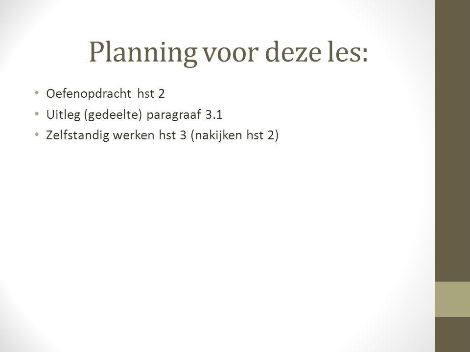 Planning voor deze les: Oefenopdracht hst 2 Uitleg (gedeelte) paragraaf 3.1 Zelfstandig werken hst 3 (nakijken hst 2)