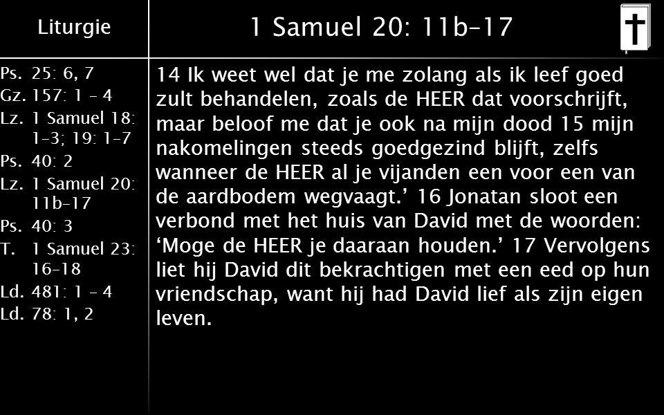 Liturgie Ps.25: 6, 7 Gz.157: 1 – 4 Lz.1 Samuel 18: 1–3; 19: 1–7 Ps.40: 2 Lz.1 Samuel 20: 11b–17 Ps.40: 3 T.1 Samuel 23: 16–18 Ld.481: 1 – 4 Ld.