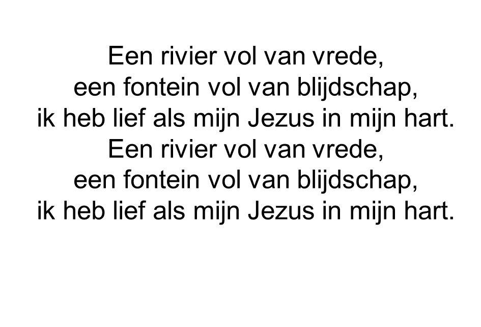 Een rivier vol van vrede, een fontein vol van blijdschap, ik heb lief als mijn Jezus in mijn hart. Een rivier vol van vrede, een fontein vol van blijd