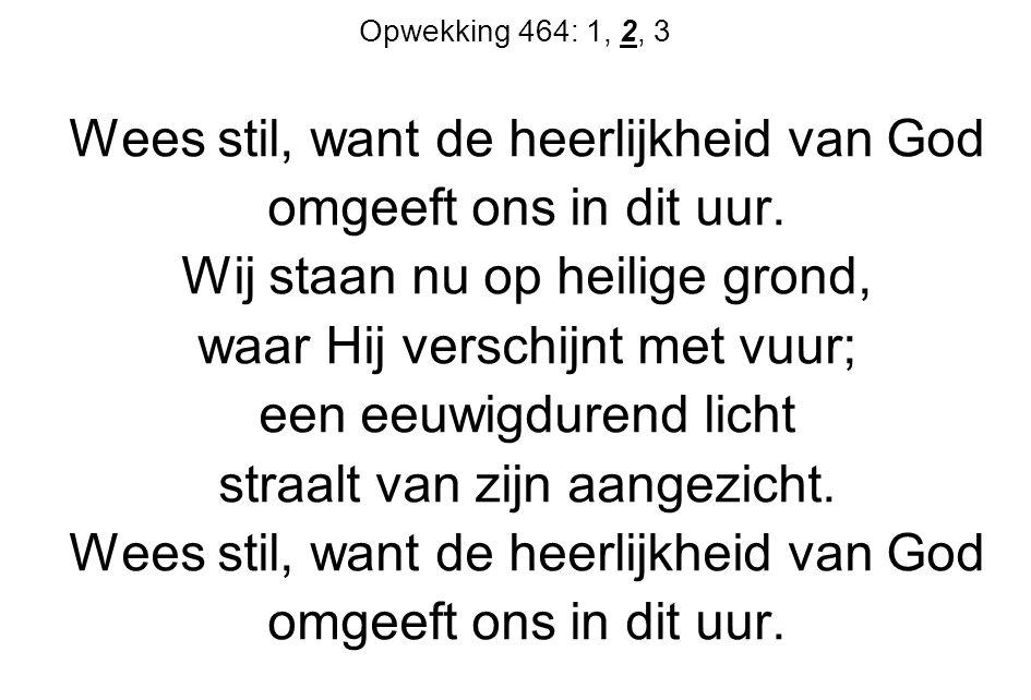 Opwekking 464: 1, 2, 3 Wees stil, want de heerlijkheid van God omgeeft ons in dit uur.