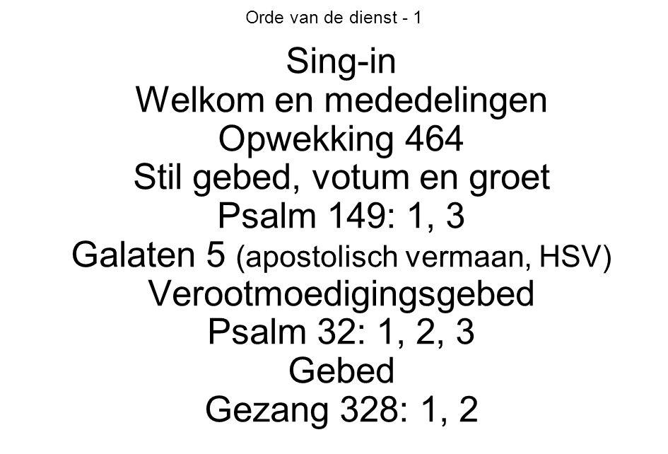 Orde van de dienst - 1 Sing-in Welkom en mededelingen Opwekking 464 Stil gebed, votum en groet Psalm 149: 1, 3 Galaten 5 (apostolisch vermaan, HSV) Verootmoedigingsgebed Psalm 32: 1, 2, 3 Gebed Gezang 328: 1, 2