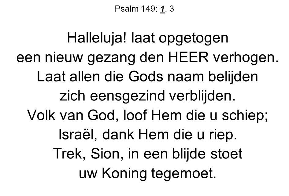 Psalm 149: 1, 3 Halleluja! laat opgetogen een nieuw gezang den HEER verhogen. Laat allen die Gods naam belijden zich eensgezind verblijden. Volk van G