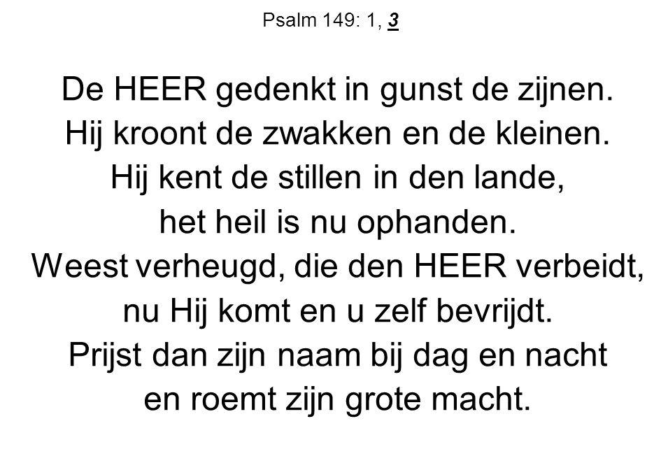 Psalm 149: 1, 3 De HEER gedenkt in gunst de zijnen. Hij kroont de zwakken en de kleinen. Hij kent de stillen in den lande, het heil is nu ophanden. We