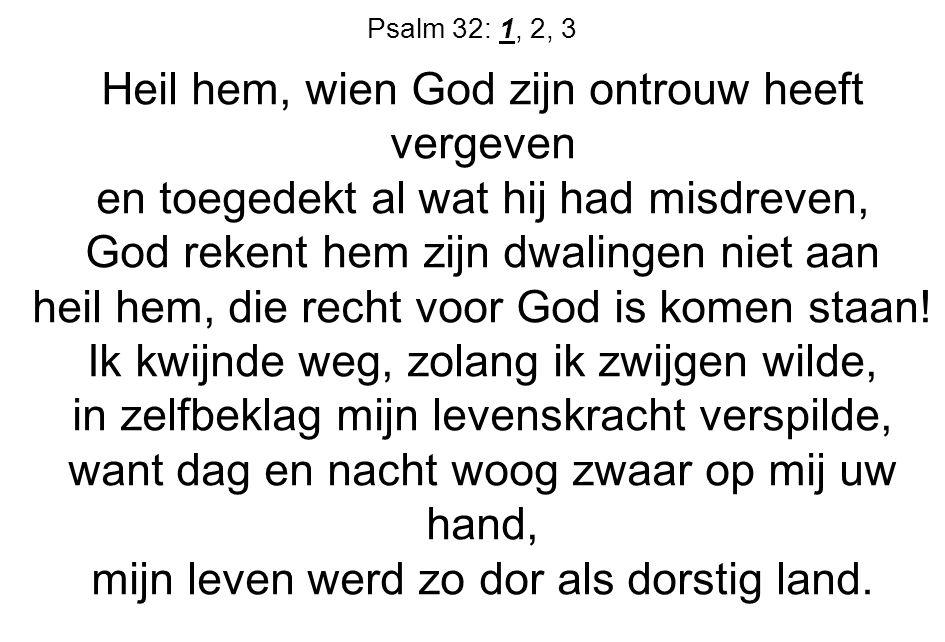 Psalm 32: 1, 2, 3 Heil hem, wien God zijn ontrouw heeft vergeven en toegedekt al wat hij had misdreven, God rekent hem zijn dwalingen niet aan heil he