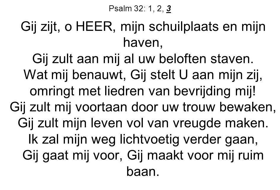 Psalm 32: 1, 2, 3 Gij zijt, o HEER, mijn schuilplaats en mijn haven, Gij zult aan mij al uw beloften staven.