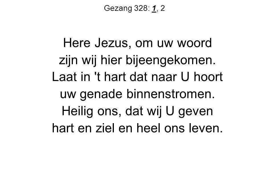 Gezang 328: 1, 2 Here Jezus, om uw woord zijn wij hier bijeengekomen. Laat in 't hart dat naar U hoort uw genade binnenstromen. Heilig ons, dat wij U