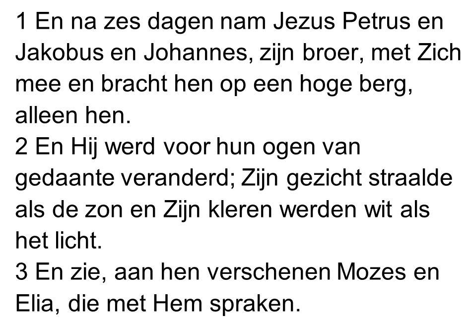 1 En na zes dagen nam Jezus Petrus en Jakobus en Johannes, zijn broer, met Zich mee en bracht hen op een hoge berg, alleen hen. 2 En Hij werd voor hun