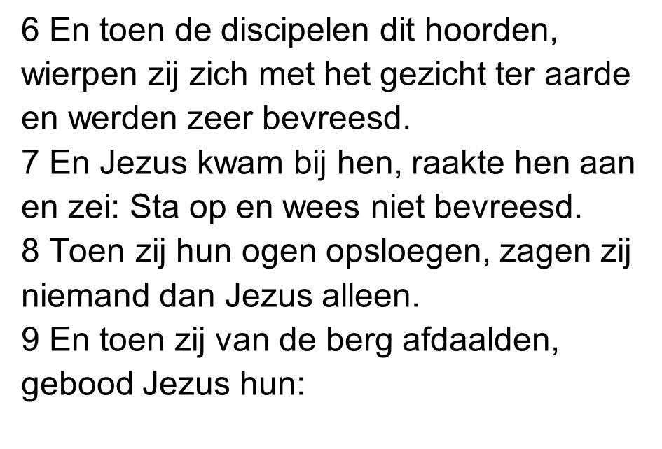 6 En toen de discipelen dit hoorden, wierpen zij zich met het gezicht ter aarde en werden zeer bevreesd. 7 En Jezus kwam bij hen, raakte hen aan en ze