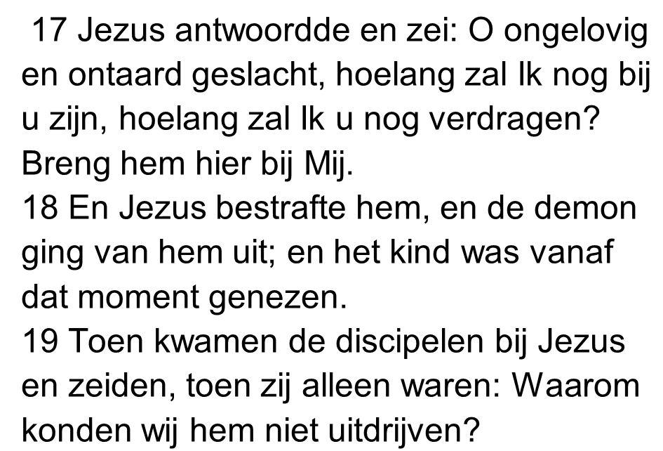 17 Jezus antwoordde en zei: O ongelovig en ontaard geslacht, hoelang zal Ik nog bij u zijn, hoelang zal Ik u nog verdragen? Breng hem hier bij Mij. 18