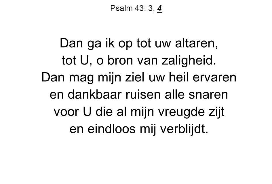 Psalm 43: 3, 4 Dan ga ik op tot uw altaren, tot U, o bron van zaligheid.