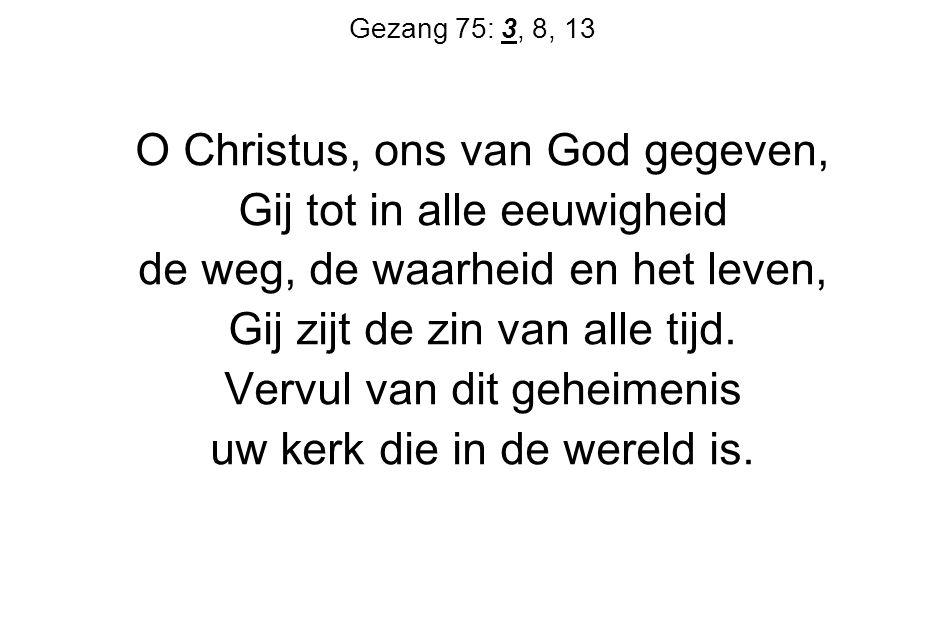 Gezang 75: 3, 8, 13 O Christus, ons van God gegeven, Gij tot in alle eeuwigheid de weg, de waarheid en het leven, Gij zijt de zin van alle tijd.