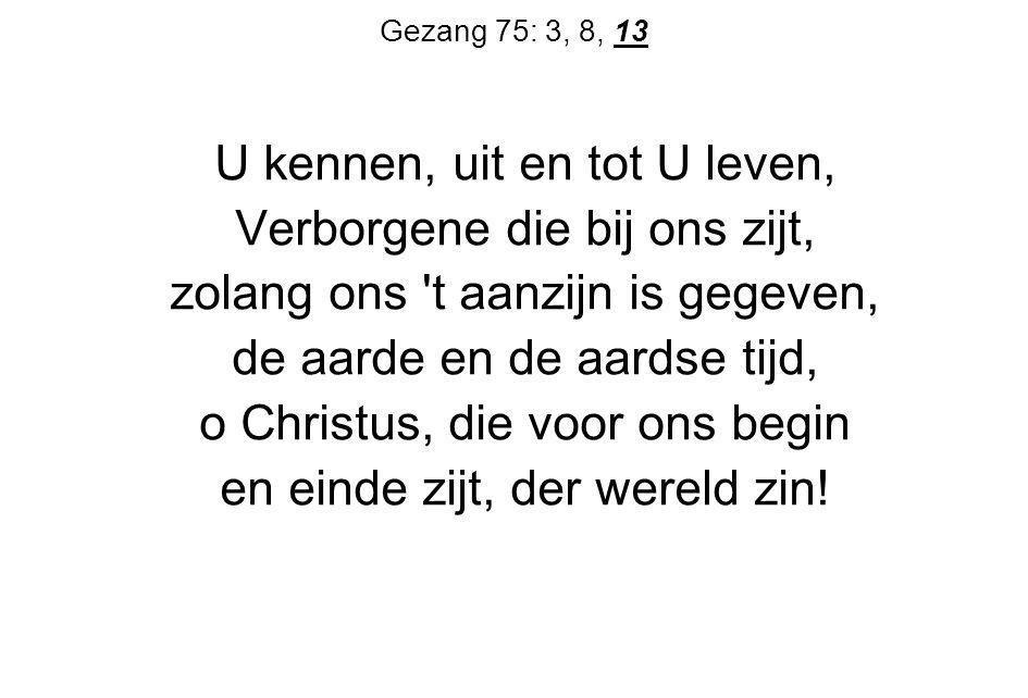 Gezang 75: 3, 8, 13 U kennen, uit en tot U leven, Verborgene die bij ons zijt, zolang ons t aanzijn is gegeven, de aarde en de aardse tijd, o Christus, die voor ons begin en einde zijt, der wereld zin!