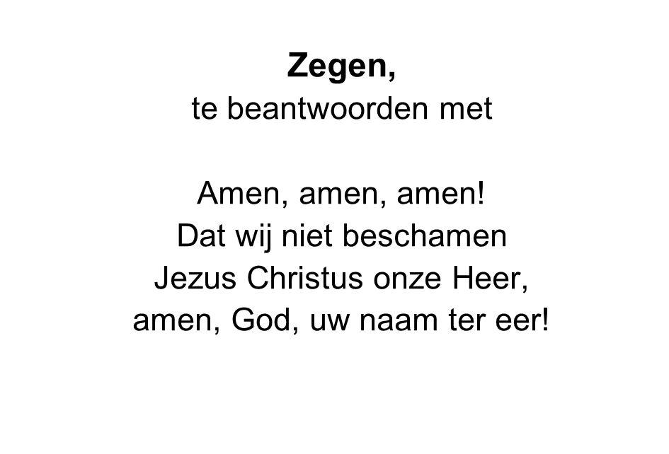 Zegen, te beantwoorden met Amen, amen, amen! Dat wij niet beschamen Jezus Christus onze Heer, amen, God, uw naam ter eer!