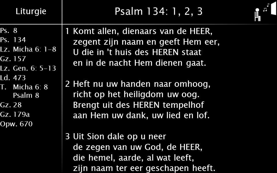 Liturgie Ps.8 Ps.134 Lz.Micha 6: 1-8 Gz.157 Lz.Gen. 6: 5-13 Ld.473 T.Micha 6: 8 Psalm 8 Gz.28 Gz.179a Opw.670 Psalm 134: 1, 2, 3 1Komt allen, dienaars