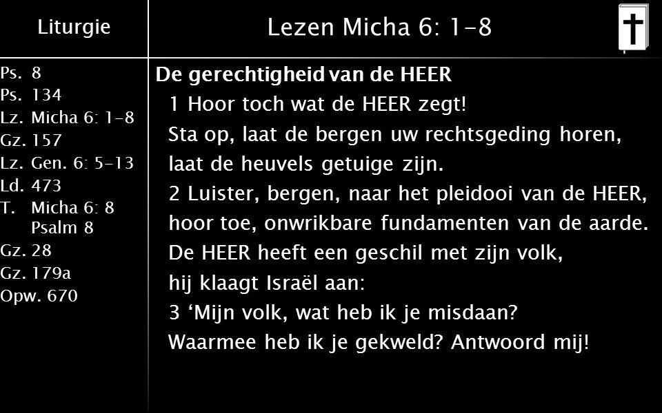 Liturgie Ps.8 Ps.134 Lz.Micha 6: 1-8 Gz.157 Lz.Gen. 6: 5-13 Ld.473 T.Micha 6: 8 Psalm 8 Gz.28 Gz.179a Opw.670 Lezen Micha 6: 1-8 De gerechtigheid van