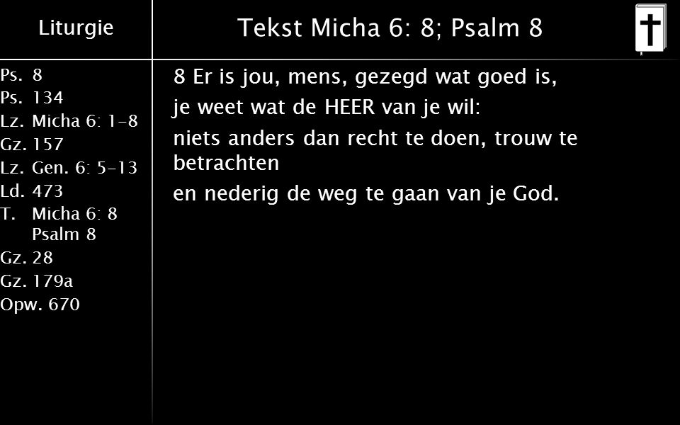 Liturgie Ps.8 Ps.134 Lz.Micha 6: 1-8 Gz.157 Lz.Gen. 6: 5-13 Ld.473 T.Micha 6: 8 Psalm 8 Gz.28 Gz.179a Opw.670 Tekst Micha 6: 8; Psalm 8 8 Er is jou, m