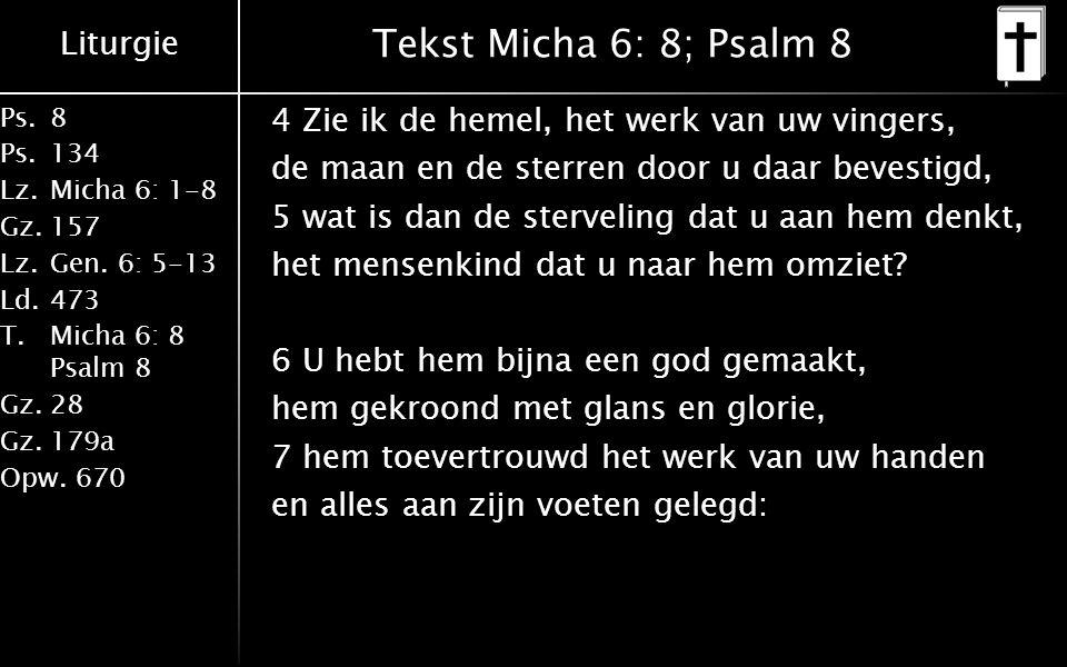 Liturgie Ps.8 Ps.134 Lz.Micha 6: 1-8 Gz.157 Lz.Gen. 6: 5-13 Ld.473 T.Micha 6: 8 Psalm 8 Gz.28 Gz.179a Opw.670 Tekst Micha 6: 8; Psalm 8 4 Zie ik de he