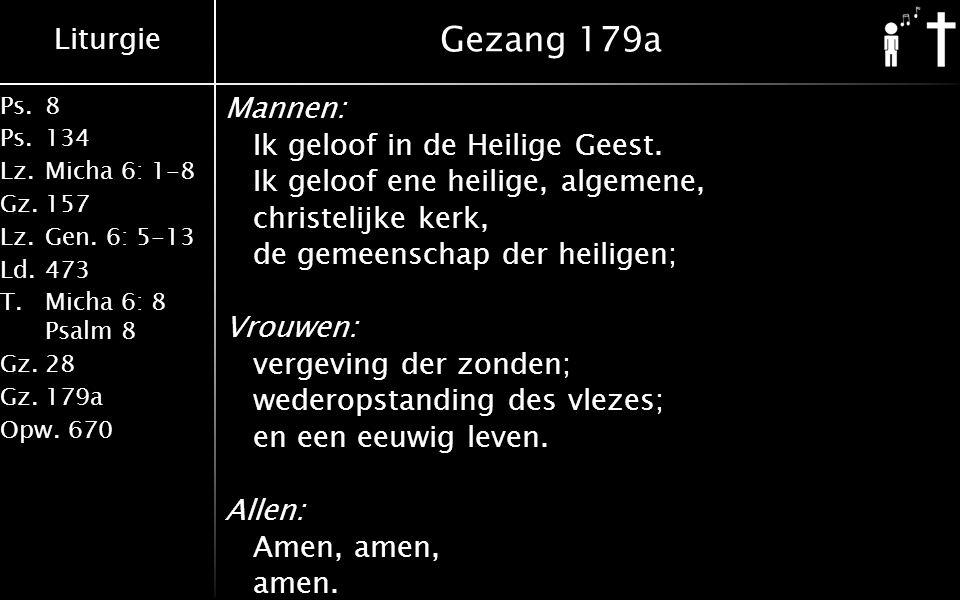 Liturgie Ps.8 Ps.134 Lz.Micha 6: 1-8 Gz.157 Lz.Gen. 6: 5-13 Ld.473 T.Micha 6: 8 Psalm 8 Gz.28 Gz.179a Opw.670 Gezang 179a Mannen: Ik geloof in de Heil