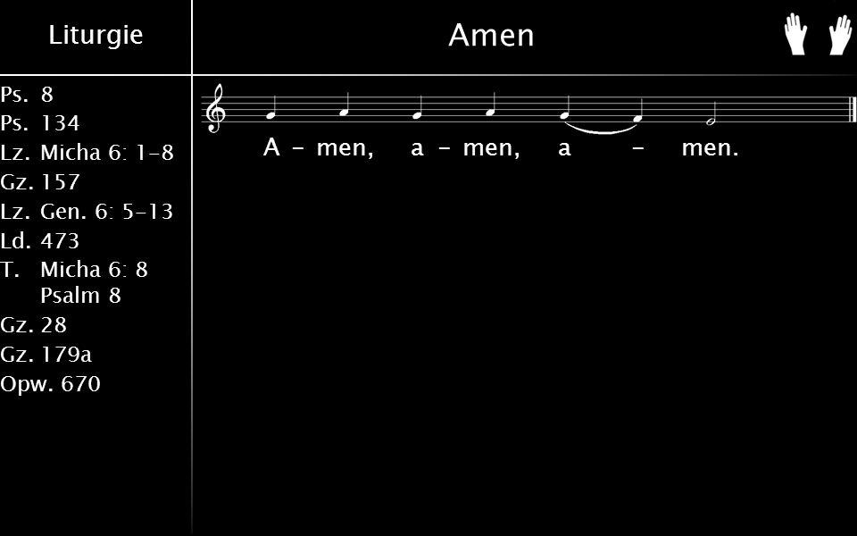 Liturgie Ps.8 Ps.134 Lz.Micha 6: 1-8 Gz.157 Lz.Gen. 6: 5-13 Ld.473 T.Micha 6: 8 Psalm 8 Gz.28 Gz.179a Opw.670 Amen A-men, a-men, a-men.