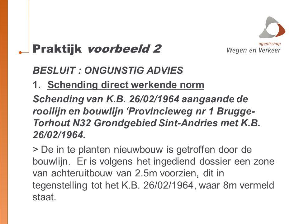 Praktijk voorbeeld 2 BESLUIT : ONGUNSTIG ADVIES 1.Schending direct werkende norm Schending van K.B. 26/02/1964 aangaande de rooilijn en bouwlijn 'Prov