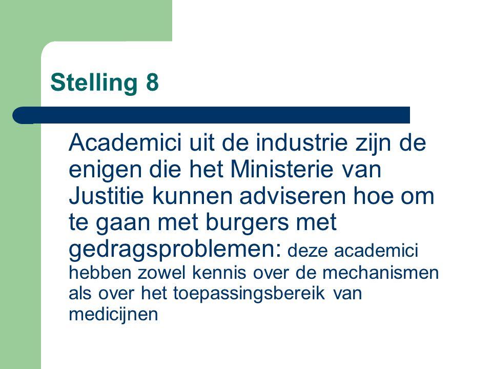 Stelling 8 Academici uit de industrie zijn de enigen die het Ministerie van Justitie kunnen adviseren hoe om te gaan met burgers met gedragsproblemen: deze academici hebben zowel kennis over de mechanismen als over het toepassingsbereik van medicijnen