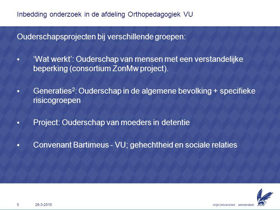 5 26-3-2015 Inbedding onderzoek in de afdeling Orthopedagogiek VU Ouderschapsprojecten bij verschillende groepen: 'Wat werkt': Ouderschap van mensen m
