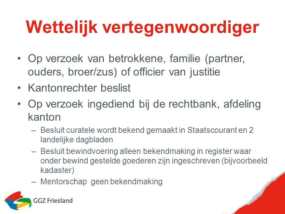 Wettelijk vertegenwoordiger Op verzoek van betrokkene, familie (partner, ouders, broer/zus) of officier van justitie Kantonrechter beslist Op verzoek