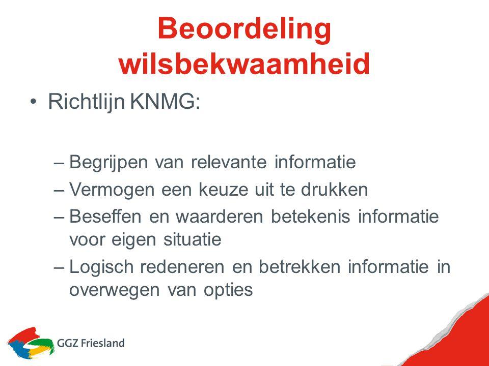 Beoordeling wilsbekwaamheid Richtlijn KNMG: –Begrijpen van relevante informatie –Vermogen een keuze uit te drukken –Beseffen en waarderen betekenis in