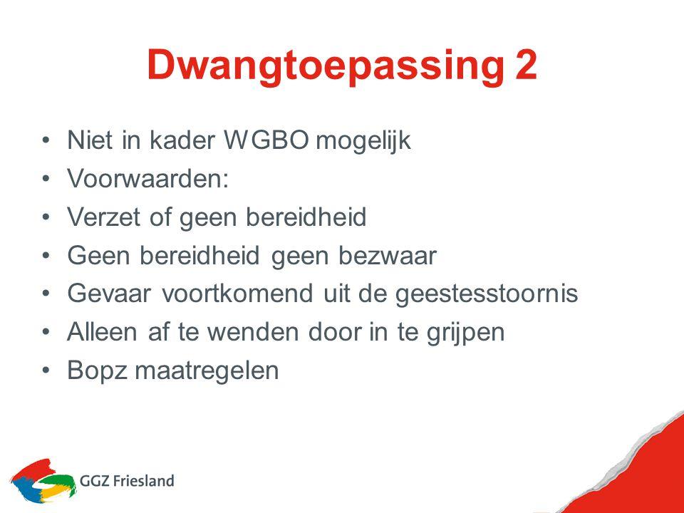 Dwangtoepassing 2 Niet in kader WGBO mogelijk Voorwaarden: Verzet of geen bereidheid Geen bereidheid geen bezwaar Gevaar voortkomend uit de geestessto