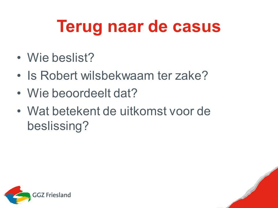 Terug naar de casus Wie beslist? Is Robert wilsbekwaam ter zake? Wie beoordeelt dat? Wat betekent de uitkomst voor de beslissing?