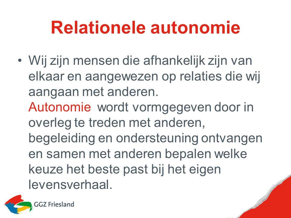 Relationele autonomie Wij zijn mensen die afhankelijk zijn van elkaar en aangewezen op relaties die wij aangaan met anderen. Autonomie wordt vormgegev