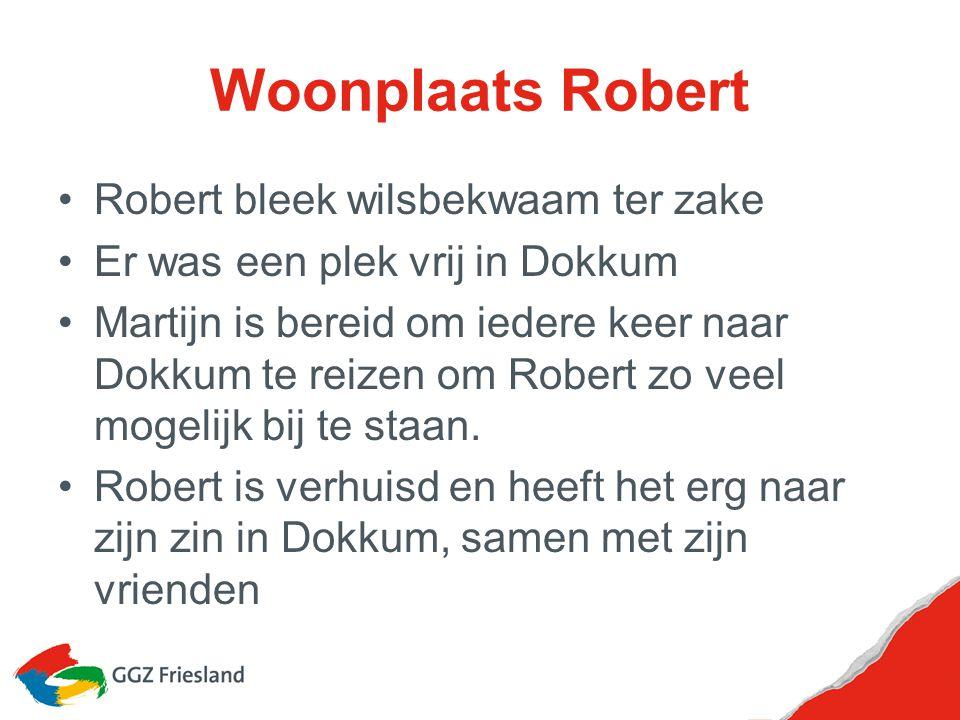 Woonplaats Robert Robert bleek wilsbekwaam ter zake Er was een plek vrij in Dokkum Martijn is bereid om iedere keer naar Dokkum te reizen om Robert zo