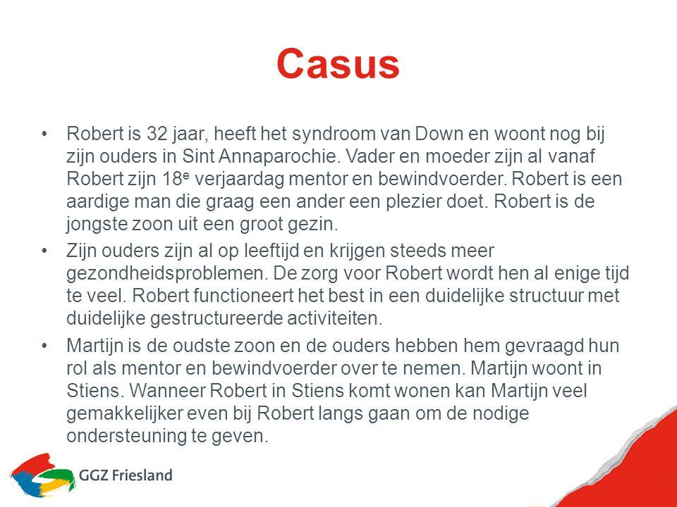 Casus Robert is 32 jaar, heeft het syndroom van Down en woont nog bij zijn ouders in Sint Annaparochie. Vader en moeder zijn al vanaf Robert zijn 18 e
