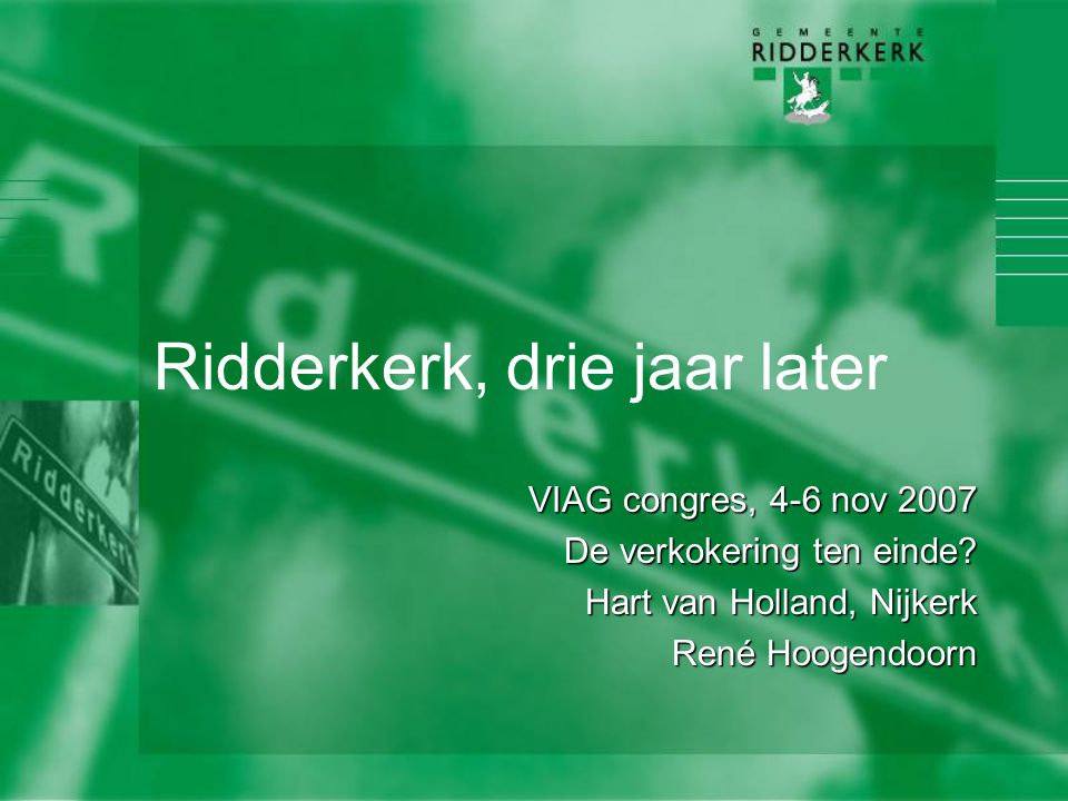 Ridderkerk, drie jaar later VIAG congres, 4-6 nov 2007 De verkokering ten einde? Hart van Holland, Nijkerk René Hoogendoorn