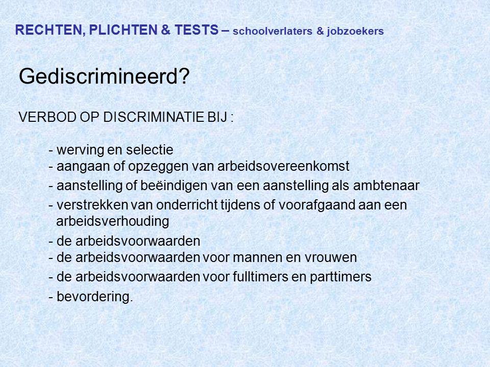 RECHTEN, PLICHTEN & TESTS – schoolverlaters & jobzoekers Gediscrimineerd? VERBOD OP DISCRIMINATIE BIJ : - werving en selectie - aangaan of opzeggen va