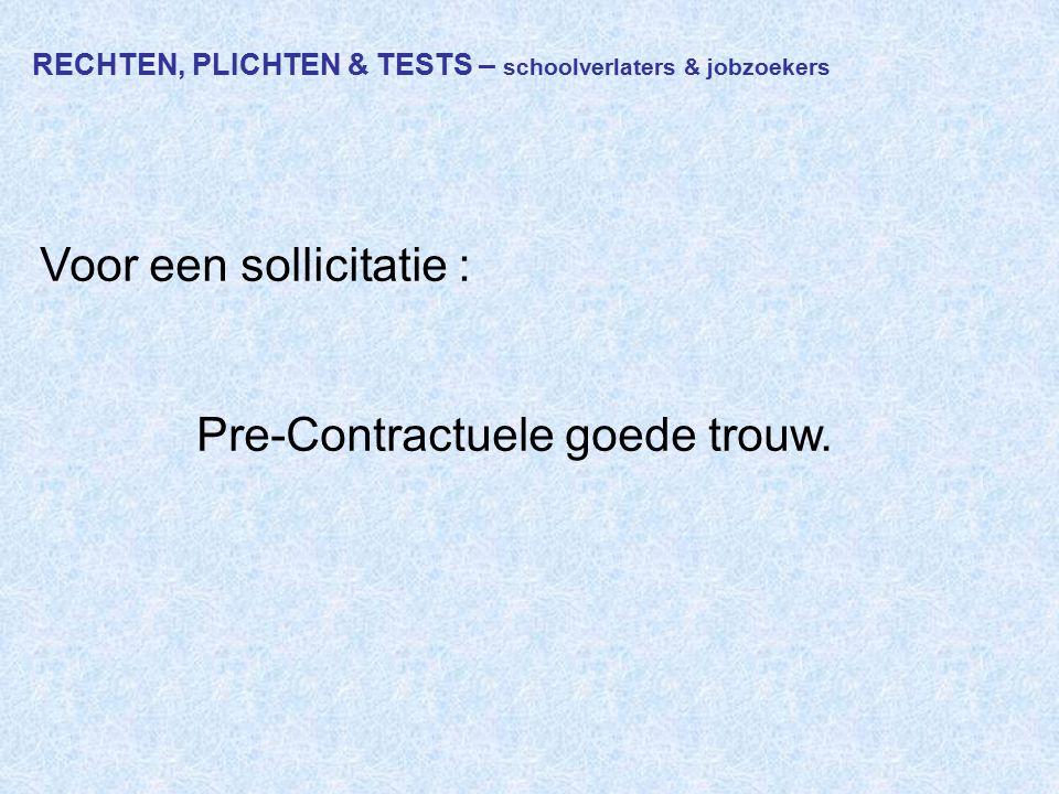 RECHTEN, PLICHTEN & TESTS – schoolverlaters & jobzoekers Voor een sollicitatie : Pre-Contractuele goede trouw.