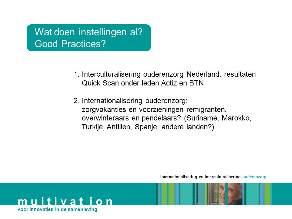 internationalisering en interculturalisering ouderenzorg m u l t i v a t i o n voor innovaties in de samenleving Wat doen instellingen al? Good Practi